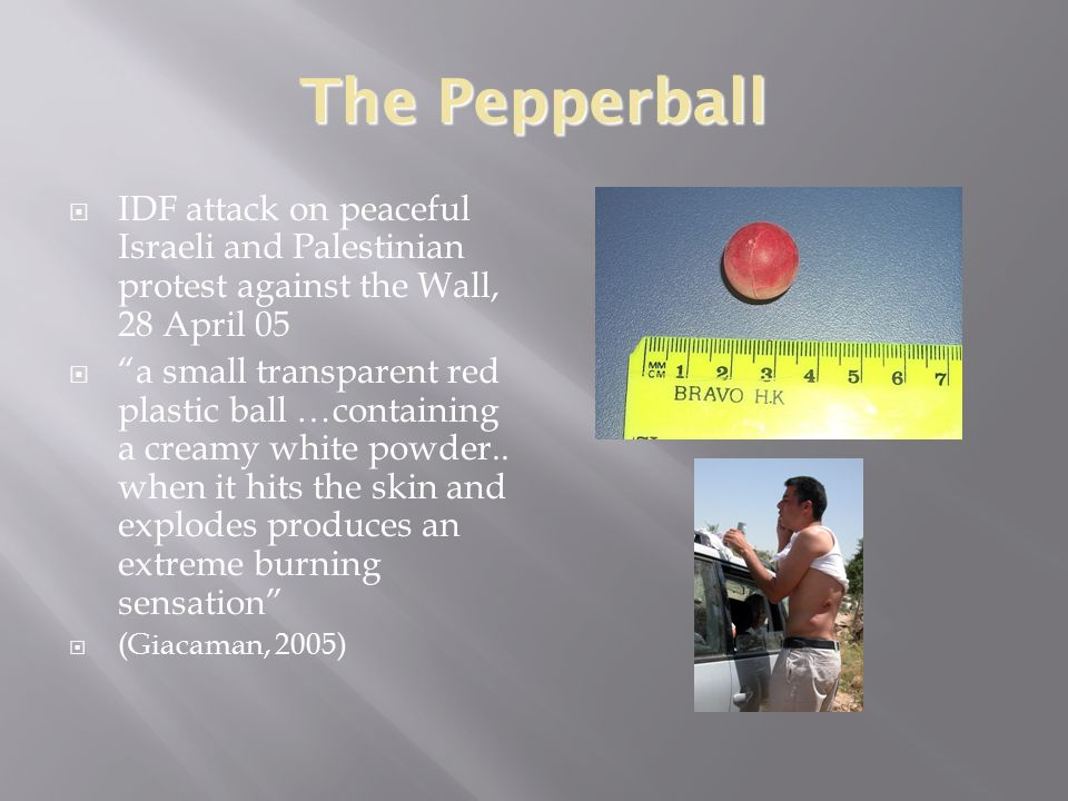 The Pepperball  IDF attack on peaceful Israeli and Palestinian protest against the Wall, 28 April 05  a small transparent red plastic ball …containing a creamy white powder..
