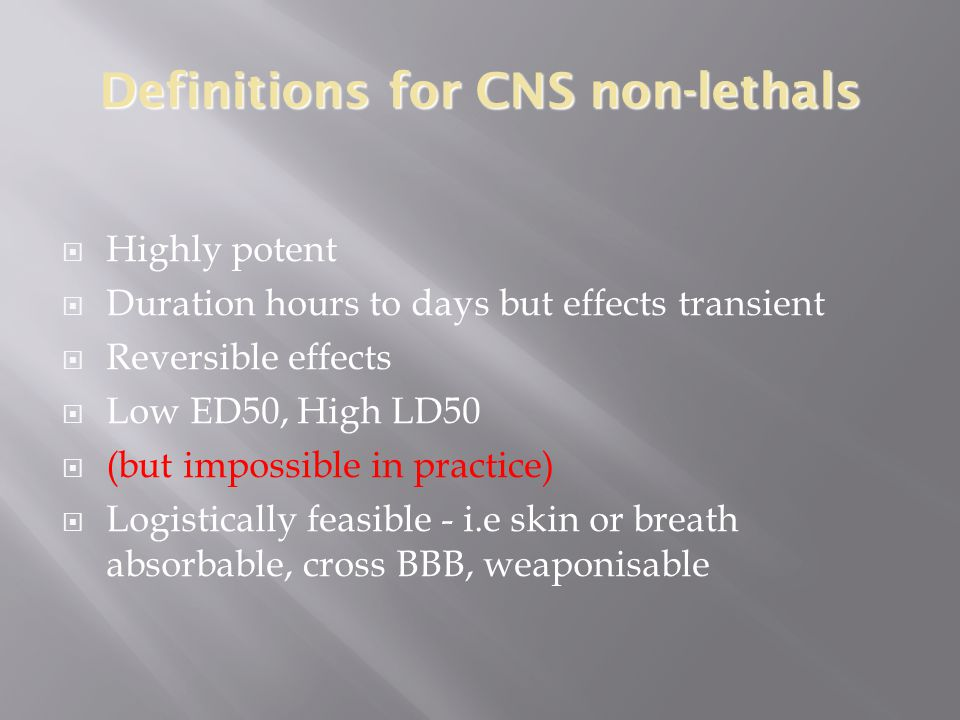 Definitions for CNS non-lethals  Highly potent  Duration hours to days but effects transient  Reversible effects  Low ED50, High LD50  (but impossible in practice)  Logistically feasible - i.e skin or breath absorbable, cross BBB, weaponisable