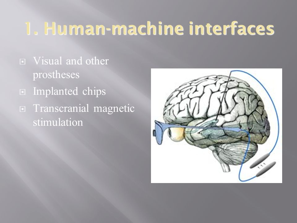 1. Human-machine interfaces  Visual and other prostheses  Implanted chips  Transcranial magnetic stimulation