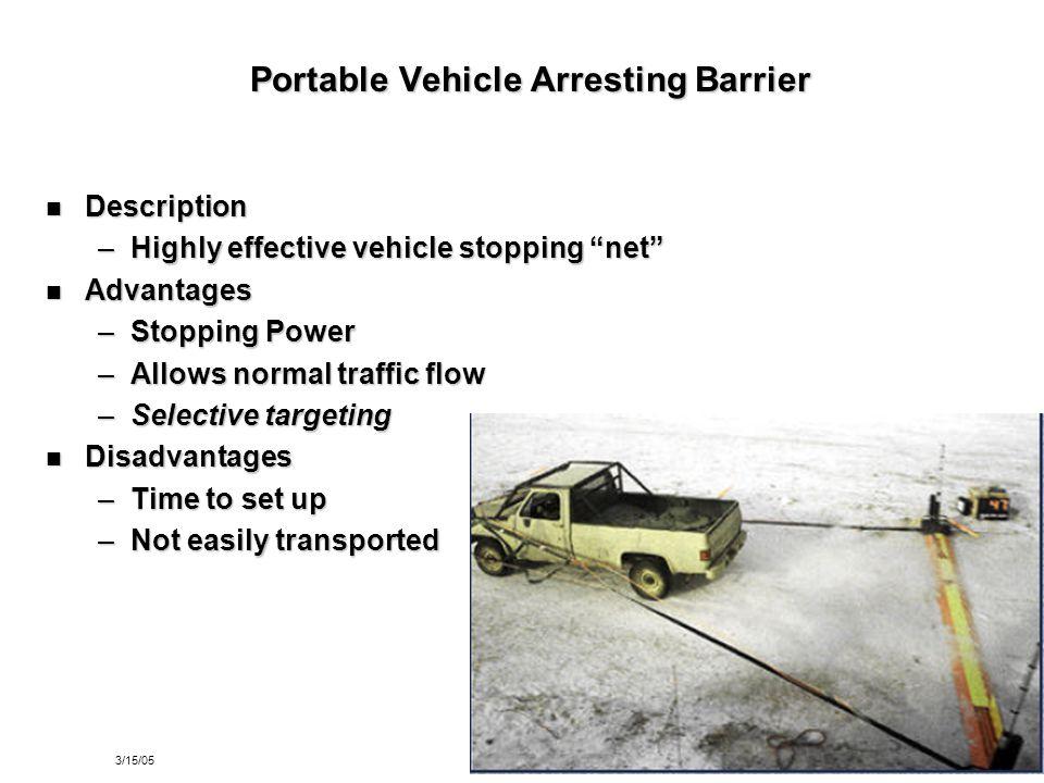 "3/15/0527 Portable Vehicle Arresting Barrier Description Description –Highly effective vehicle stopping ""net"" Advantages Advantages –Stopping Power –A"