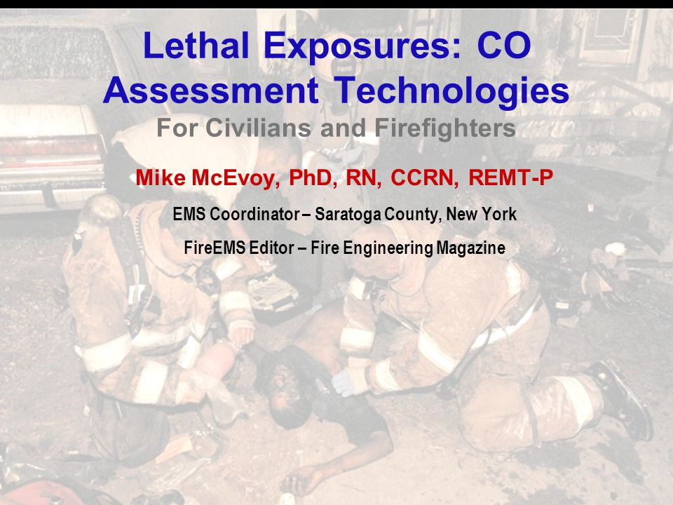 Lethal Exposures: CO Assessment Technologies For Civilians and Firefighters Mike McEvoy, PhD, RN, CCRN, REMT-P EMS Coordinator – Saratoga County, New