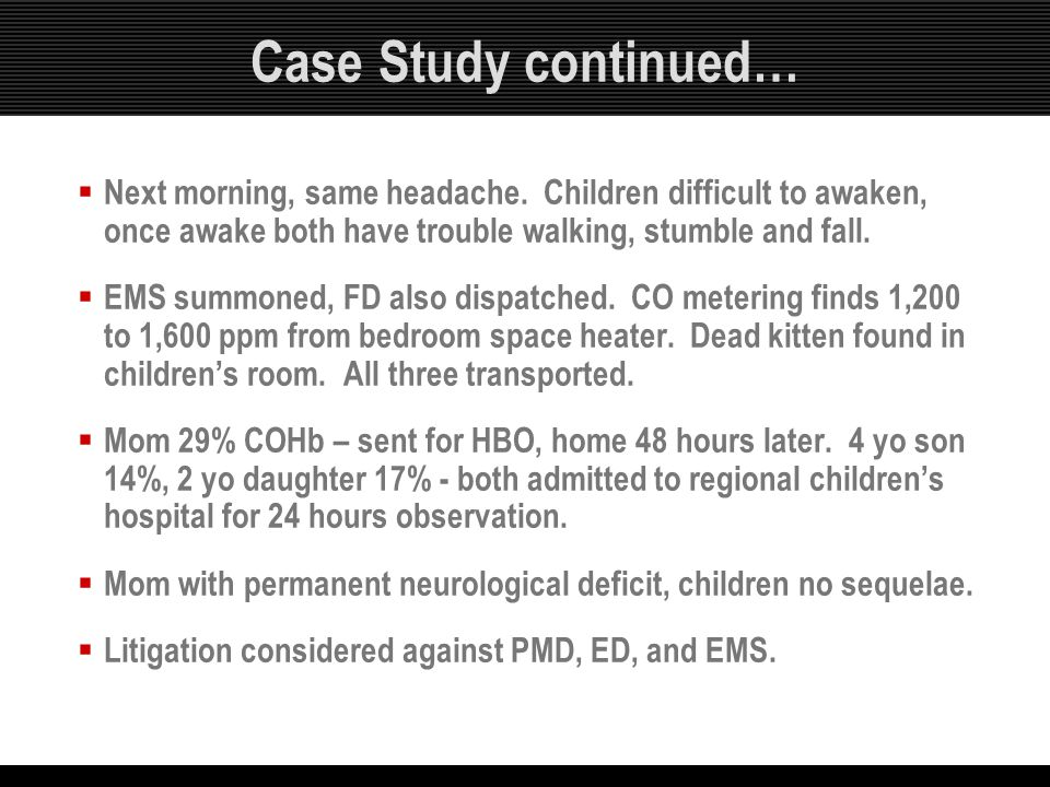 Case Study continued…  Next morning, same headache. Children difficult to awaken, once awake both have trouble walking, stumble and fall.  EMS summo