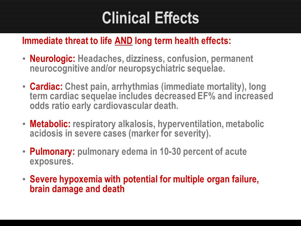 Clinical Effects Immediate threat to life AND long term health effects: Neurologic: Headaches, dizziness, confusion, permanent neurocognitive and/or n