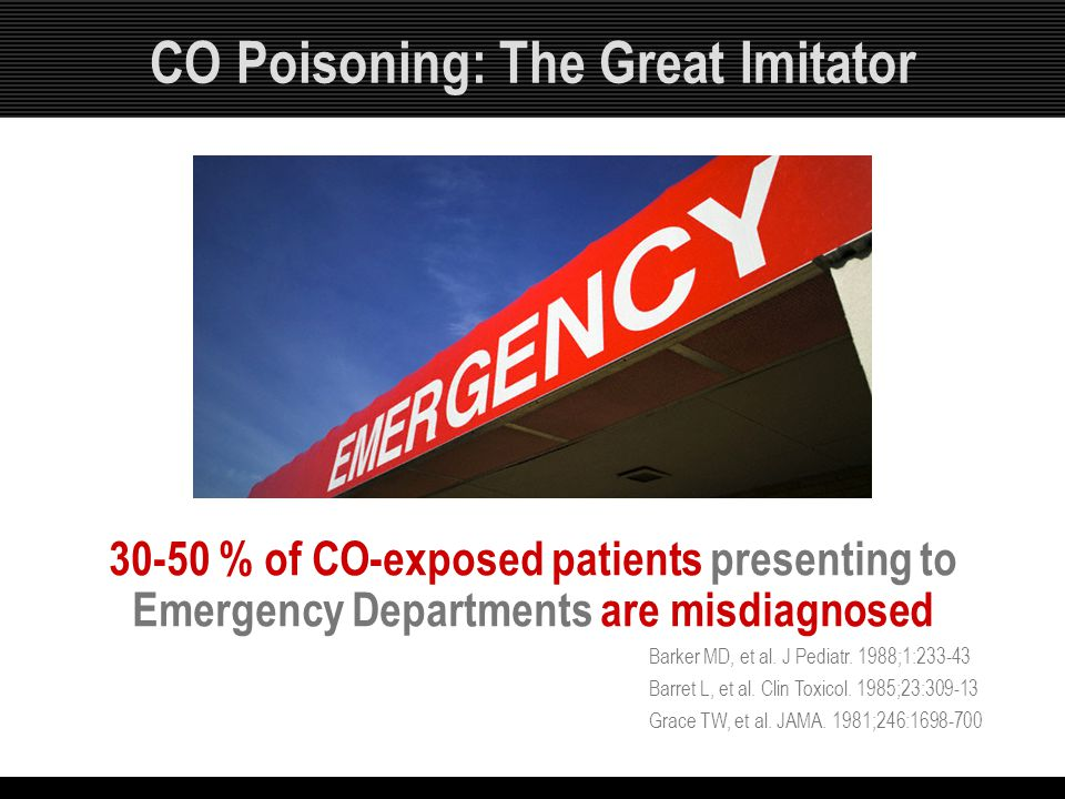 CO Poisoning: The Great Imitator 30-50 % of CO-exposed patients presenting to Emergency Departments are misdiagnosed Barker MD, et al. J Pediatr. 1988