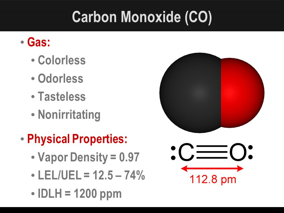 Carbon Monoxide (CO) Gas: Colorless Odorless Tasteless Nonirritating Physical Properties: Vapor Density = 0.97 LEL/UEL = 12.5 – 74% IDLH = 1200 ppm