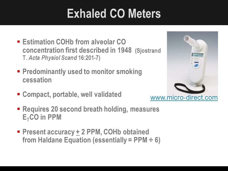 Exhaled CO Meters  Estimation COHb from alveolar CO concentration first described in 1948 (Sjostrand T. Acta Physiol Scand 16:201-7)  Predominantly