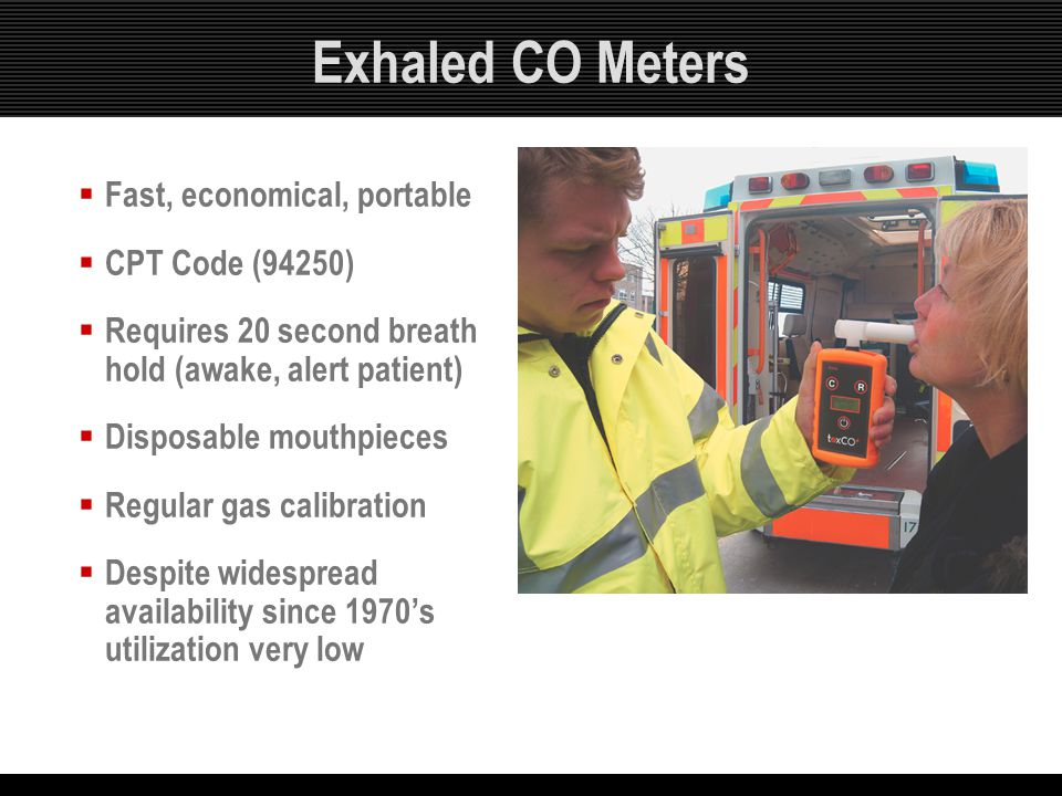 Exhaled CO Meters  Fast, economical, portable  CPT Code (94250)  Requires 20 second breath hold (awake, alert patient)  Disposable mouthpieces  R