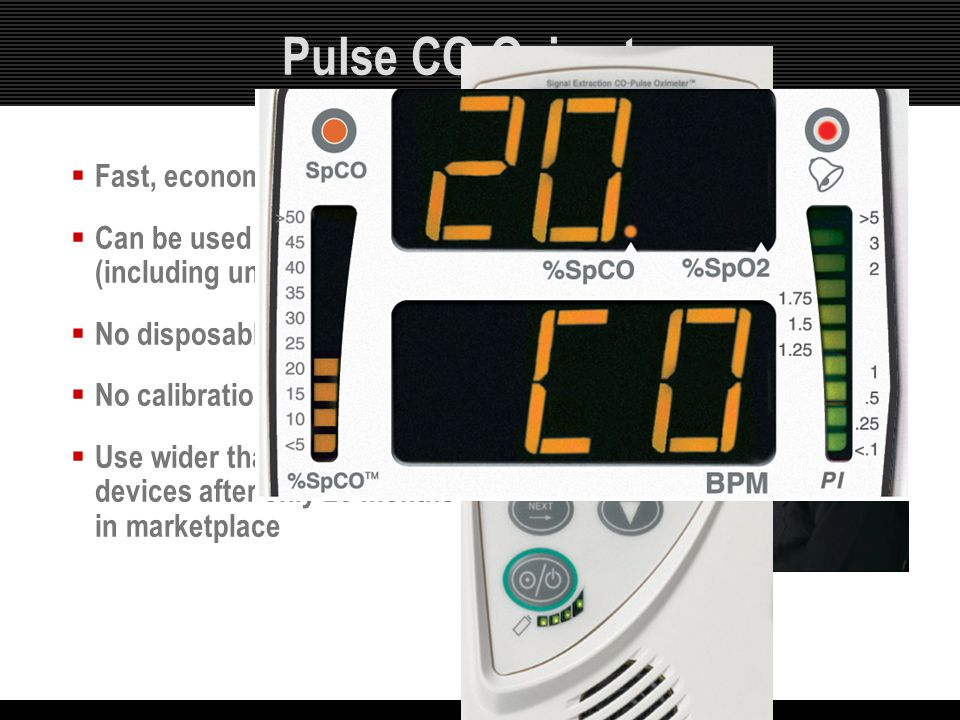 Pulse CO-Oximetry  Fast, economical  Can be used on any patient (including unconscious)  No disposables  No calibration necessary  Use wider than