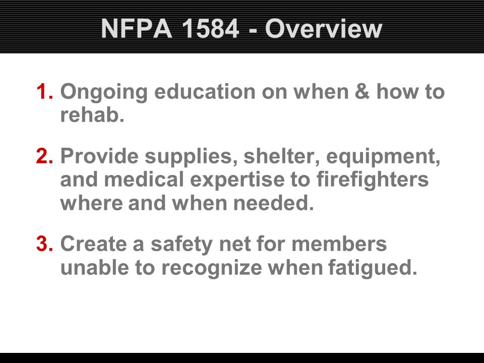 NFPA 1584 - Overview 1.Ongoing education on when & how to rehab. 2.Provide supplies, shelter, equipment, and medical expertise to firefighters where a