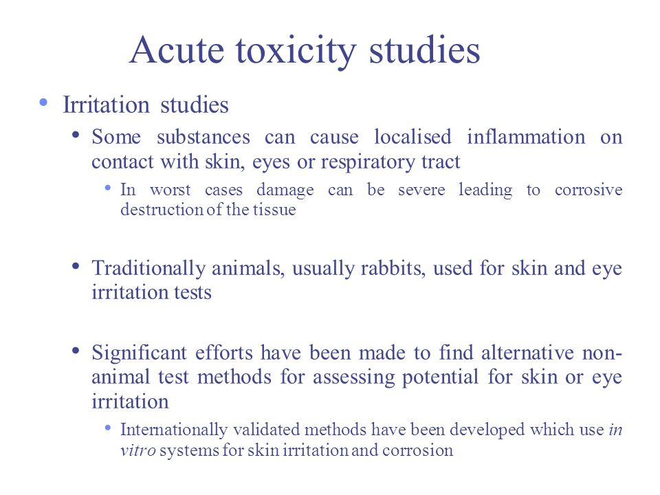 Acute toxicity studies Irritation studies Some substances can cause localised inflammation on contact with skin, eyes or respiratory tract In worst ca