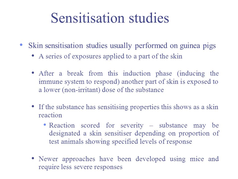 Sensitisation studies Skin sensitisation studies usually performed on guinea pigs A series of exposures applied to a part of the skin After a break fr