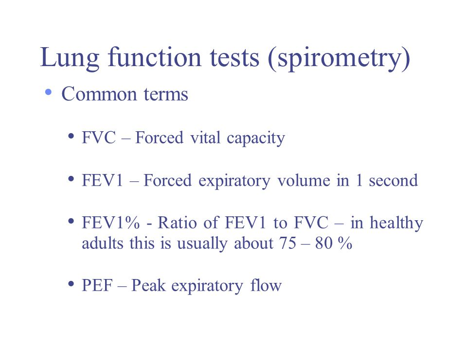 Lung function tests (spirometry) Common terms FVC – Forced vital capacity FEV1 – Forced expiratory volume in 1 second FEV1% - Ratio of FEV1 to FVC – i