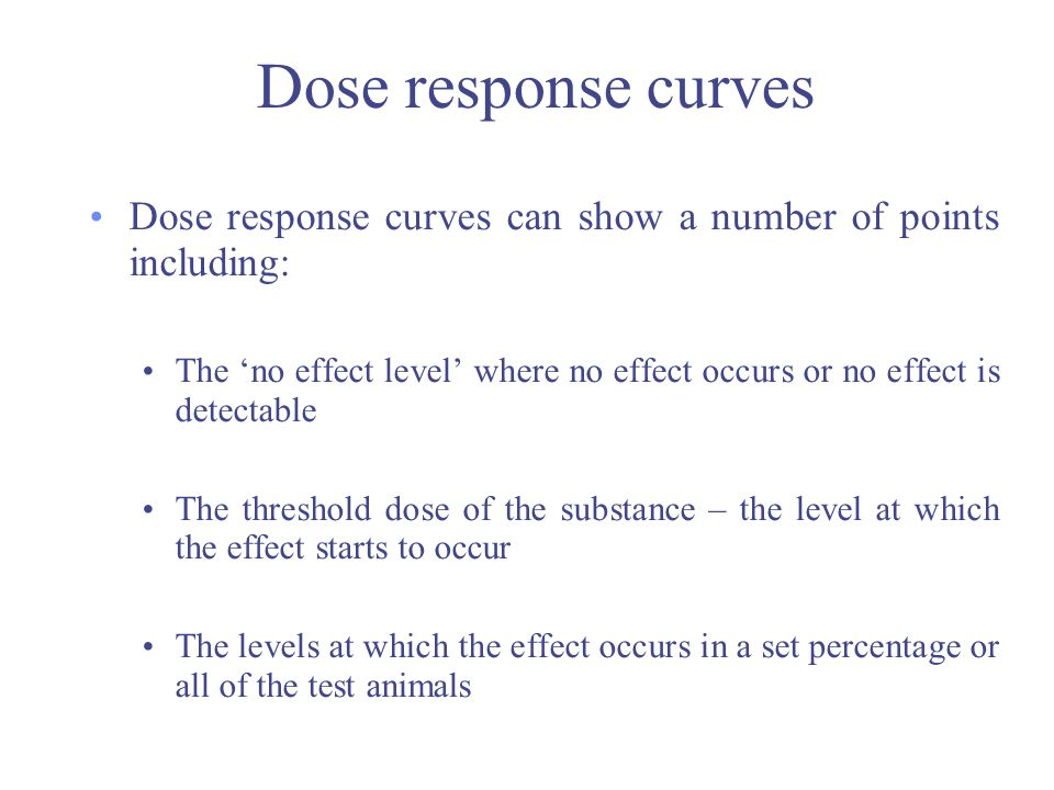Dose response curves Dose response curves can show a number of points including: The 'no effect level' where no effect occurs or no effect is detectab
