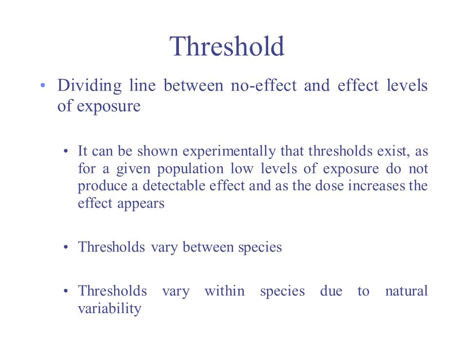 Threshold Dividing line between no-effect and effect levels of exposure It can be shown experimentally that thresholds exist, as for a given populatio