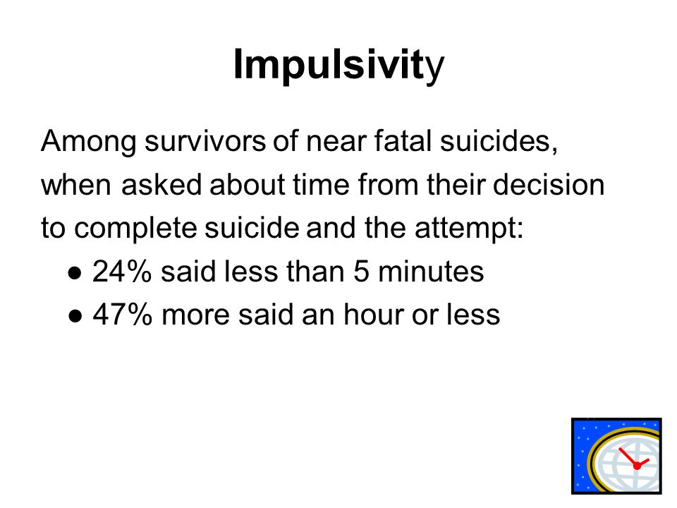 Impulsivity Among survivors of near fatal suicides, when asked about time from their decision to complete suicide and the attempt: ● 24% said less than 5 minutes ● 47% more said an hour or less