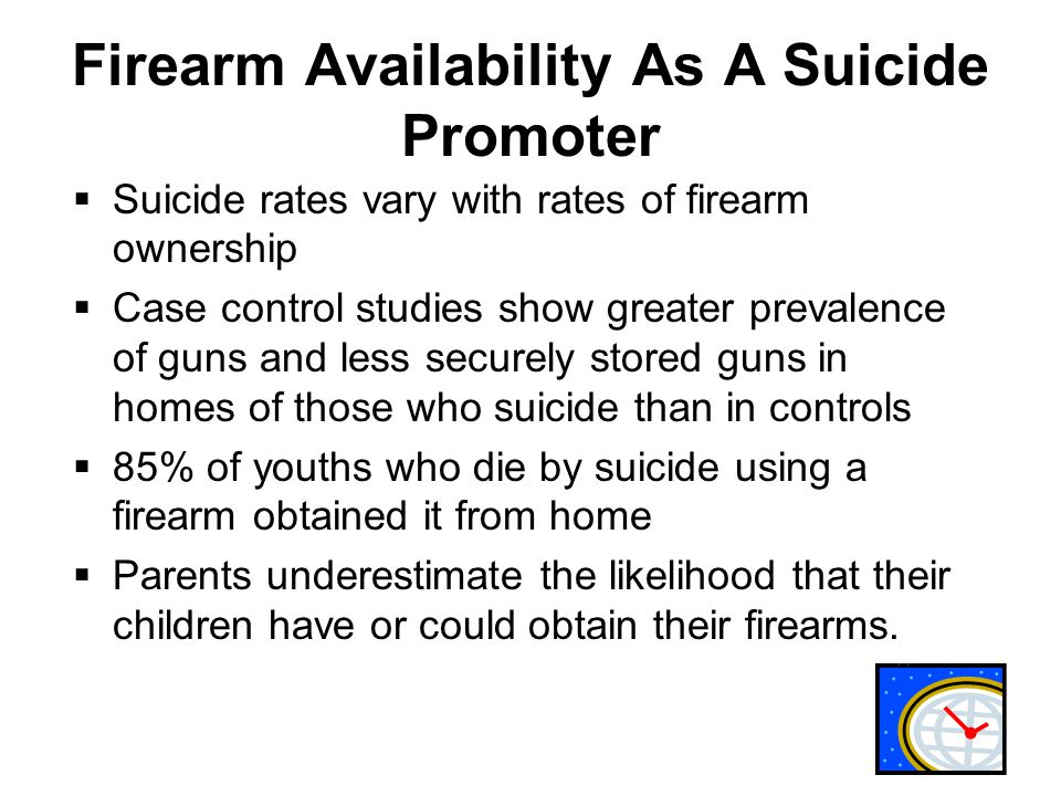 Firearm Availability As A Suicide Promoter  Suicide rates vary with rates of firearm ownership  Case control studies show greater prevalence of guns and less securely stored guns in homes of those who suicide than in controls  85% of youths who die by suicide using a firearm obtained it from home  Parents underestimate the likelihood that their children have or could obtain their firearms.