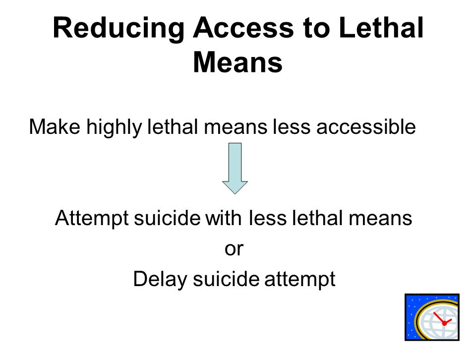 Reducing Access to Lethal Means Make highly lethal means less accessible Attempt suicide with less lethal means or Delay suicide attempt