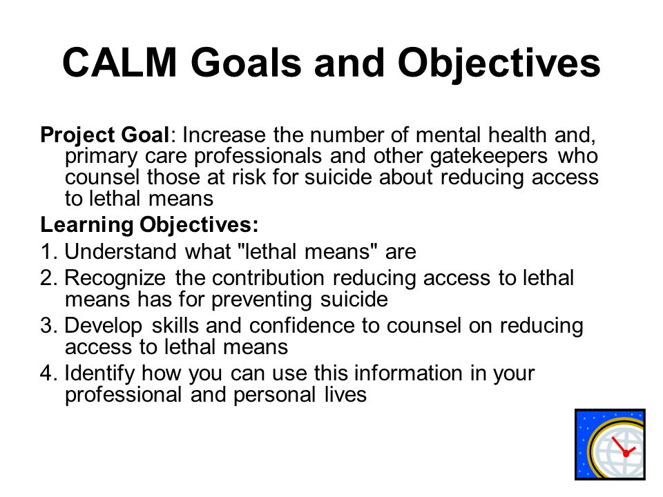 CALM Goals and Objectives Project Goal: Increase the number of mental health and, primary care professionals and other gatekeepers who counsel those at risk for suicide about reducing access to lethal means Learning Objectives: 1.
