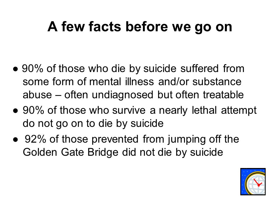 A few facts before we go on ● 90% of those who die by suicide suffered from some form of mental illness and/or substance abuse – often undiagnosed but often treatable ●90% of those who survive a nearly lethal attempt do not go on to die by suicide ● 92% of those prevented from jumping off the Golden Gate Bridge did not die by suicide