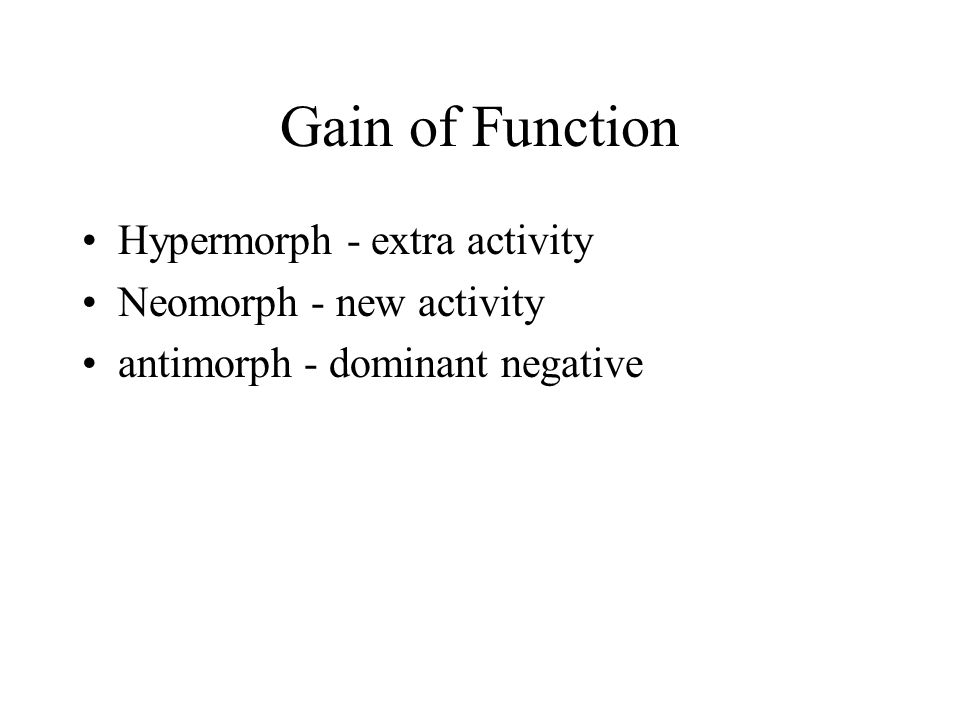 Gain of Function Hypermorph - extra activity Neomorph - new activity antimorph - dominant negative