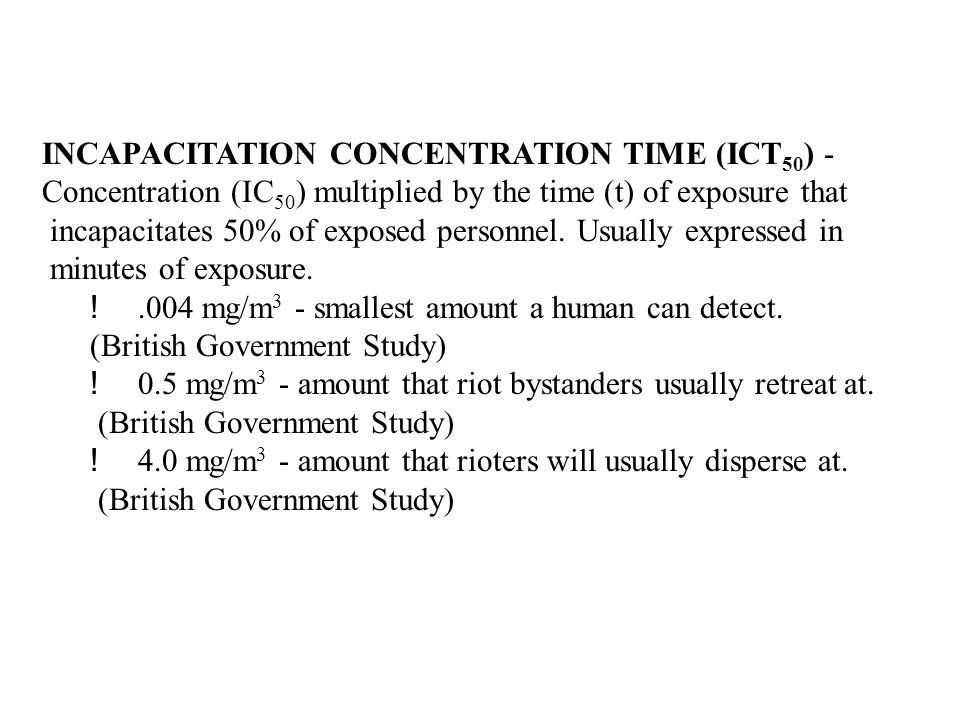 INCAPACITATION CONCENTRATION TIME (ICT 50 ) - Concentration (IC 50 ) multiplied by the time (t) of exposure that incapacitates 50% of exposed personne