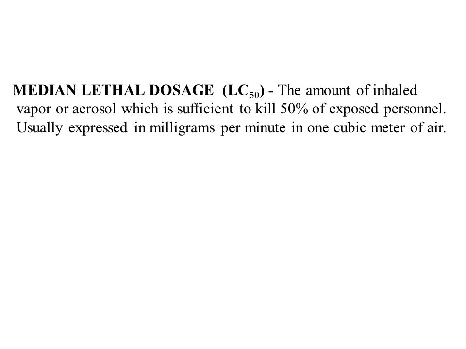 MEDIAN LETHAL DOSAGE (LC 50 ) - The amount of inhaled vapor or aerosol which is sufficient to kill 50% of exposed personnel. Usually expressed in mill