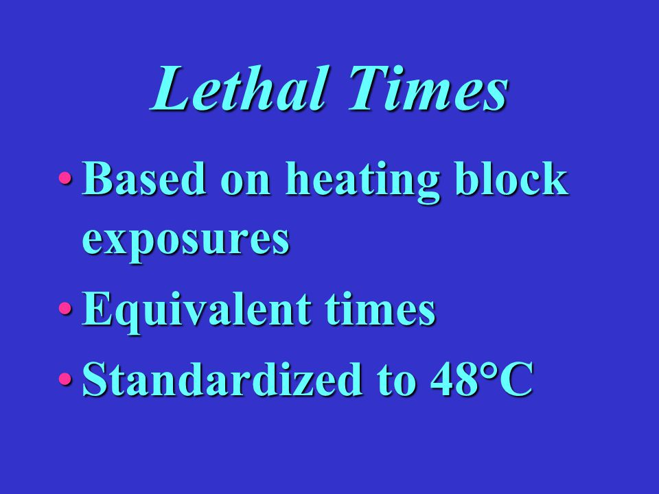 Lethal Times Based on heating block exposuresBased on heating block exposures Equivalent timesEquivalent times Standardized to 48°CStandardized to 48°