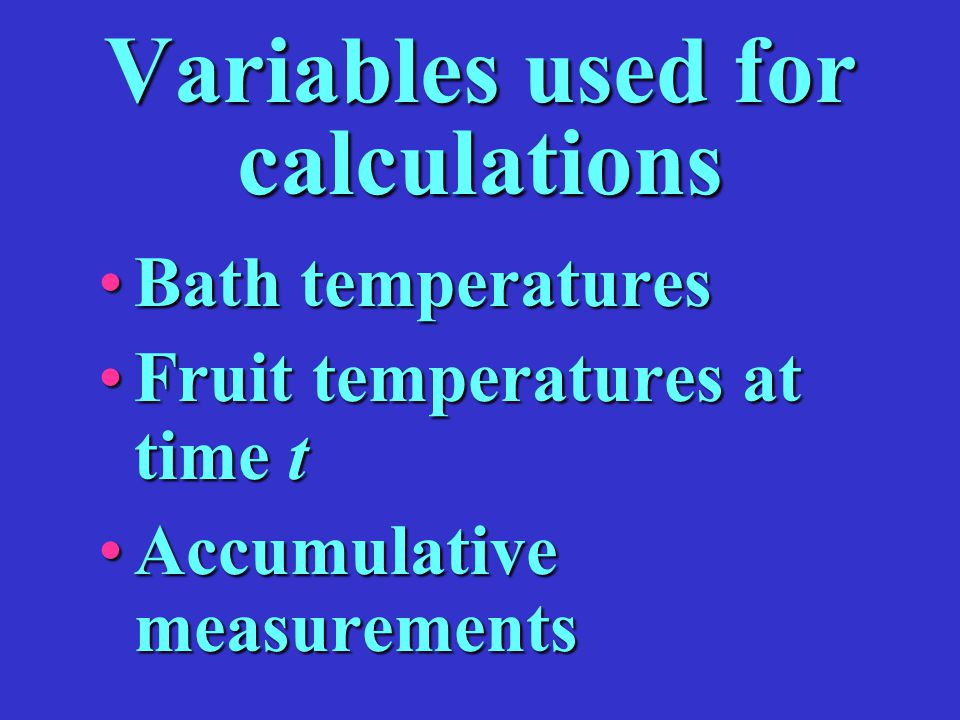 Variables used for calculations Bath temperaturesBath temperatures Fruit temperatures at time tFruit temperatures at time t Accumulative measurementsA