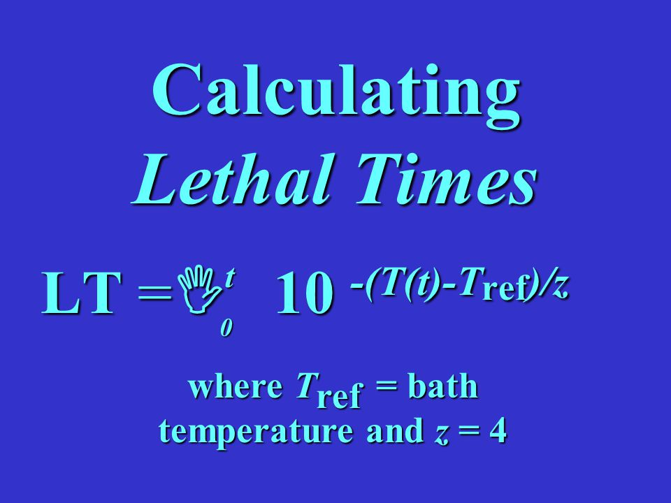 Calculating Lethal Times LT =  10 -(T(t)-T ref )/z t 0 where T ref = bath temperature and z = 4