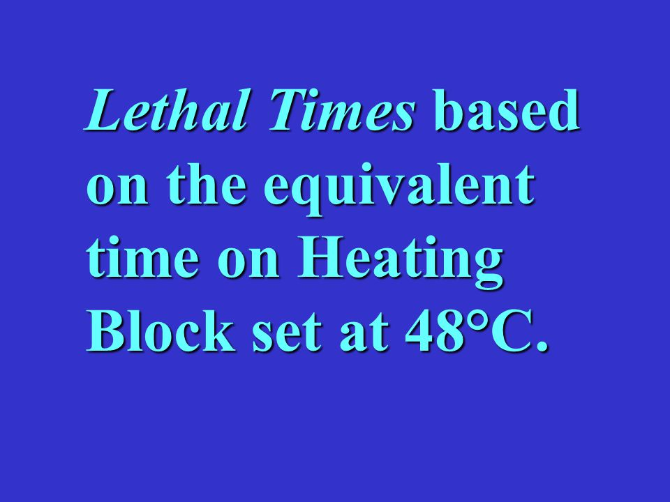 Lethal Times based on the equivalent time on Heating Block set at 48°C.