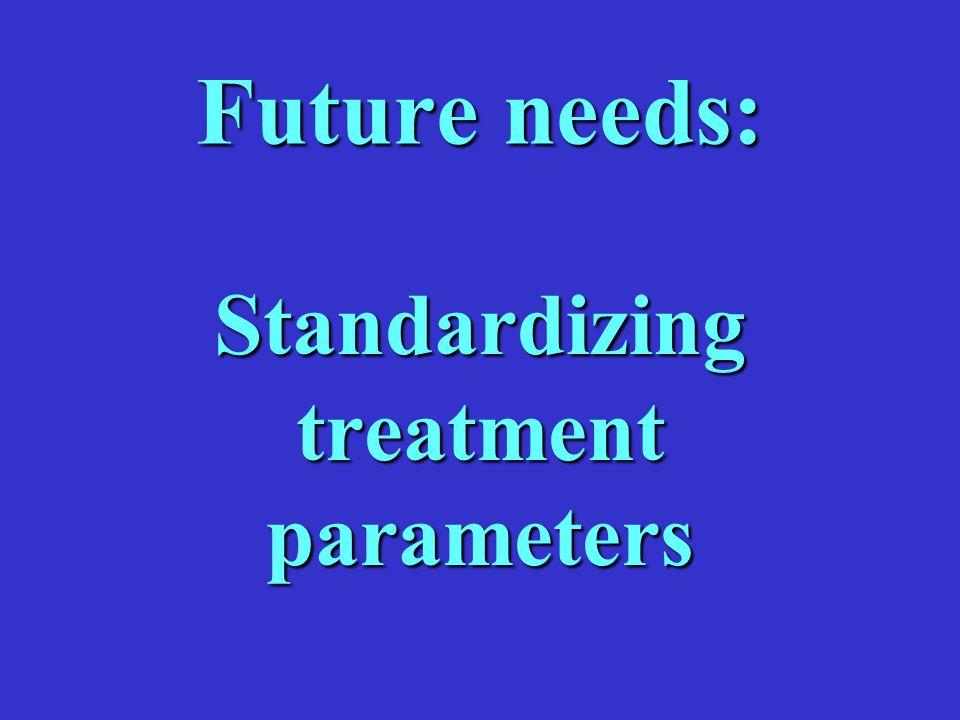 Future needs: Standardizing treatment parameters