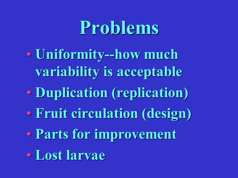 Problems Uniformity--how much variability is acceptableUniformity--how much variability is acceptable Duplication (replication)Duplication (replication) Fruit circulation (design)Fruit circulation (design) Parts for improvementParts for improvement Lost larvaeLost larvae