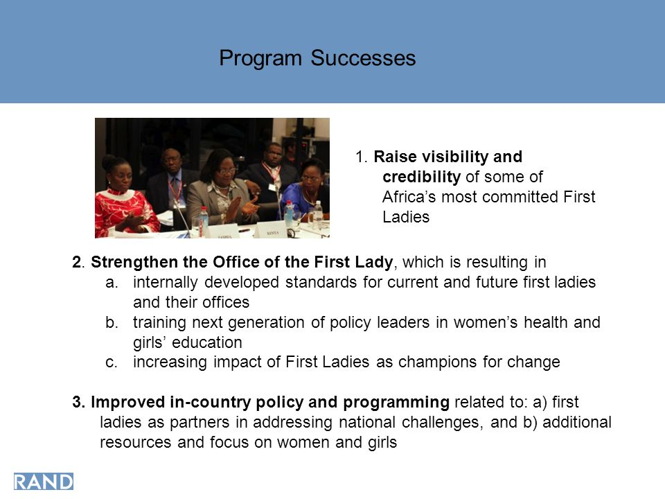1. Raise visibility and credibility of some of Africa's most committed First Ladies Program Successes 2. Strengthen the Office of the First Lady, whic