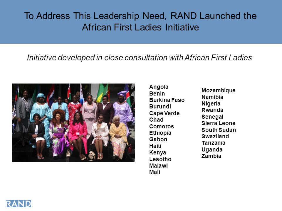 To Address This Leadership Need, RAND Launched the African First Ladies Initiative Initiative developed in close consultation with African First Ladies Angola Benin Burkina Faso Burundi Cape Verde Chad Comoros Ethiopia Gabon Haiti Kenya Lesotho Malawi Mali Mozambique Namibia Nigeria Rwanda Senegal Sierra Leone South Sudan Swaziland Tanzania Uganda Zambia