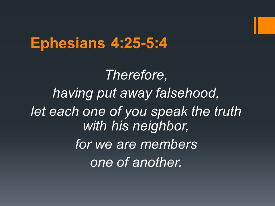 Ephesians 4:25-5:4 Therefore, having put away falsehood, let each one of you speak the truth with his neighbor, for we are members one of another.