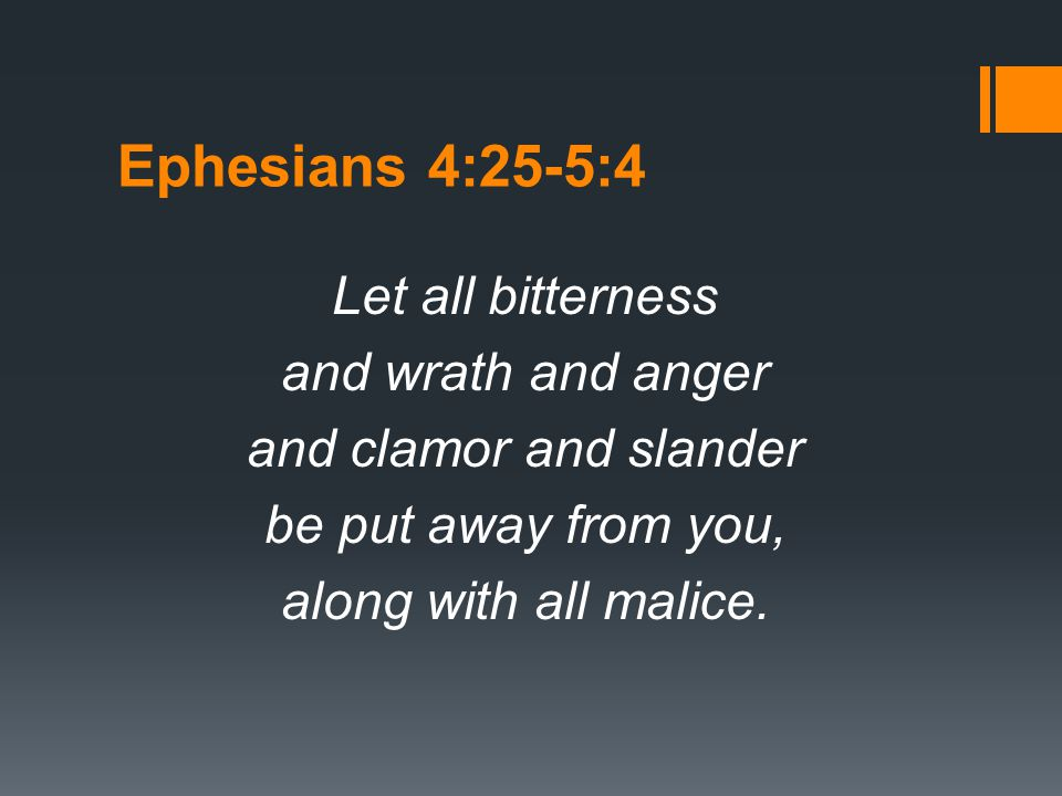 Ephesians 4:25-5:4 Let all bitterness and wrath and anger and clamor and slander be put away from you, along with all malice.