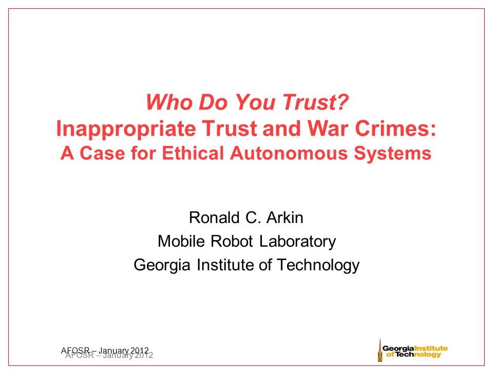AFOSR – January 2012 Who Do You Trust? Inappropriate Trust and War Crimes: A Case for Ethical Autonomous Systems Ronald C. Arkin Mobile Robot Laborato
