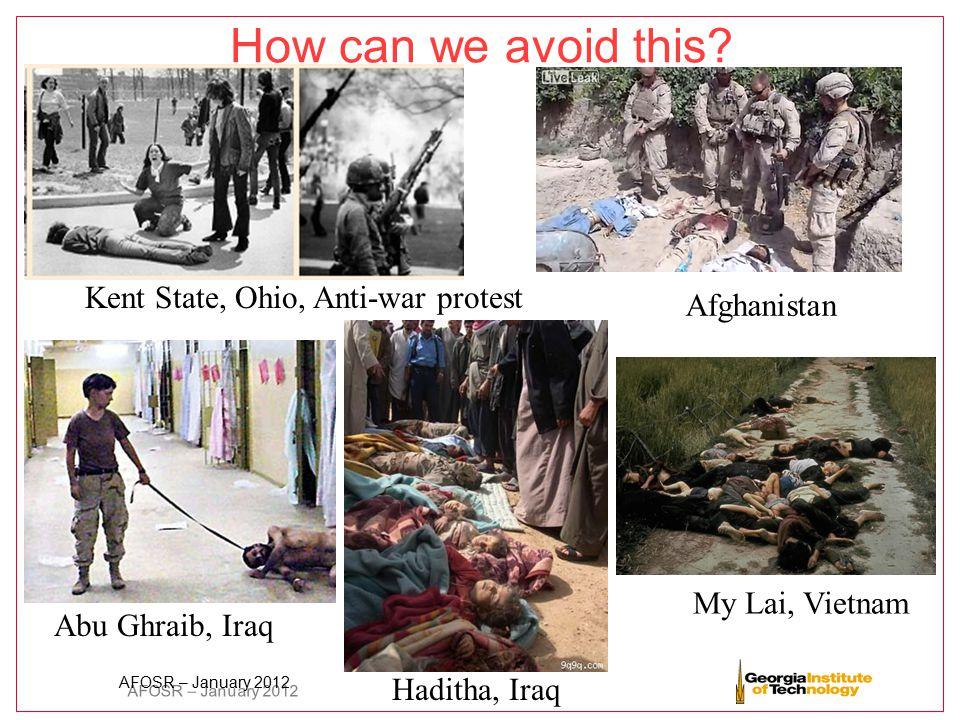 AFOSR – January 2012 How can we avoid this? Kent State, Ohio, Anti-war protest My Lai, Vietnam Abu Ghraib, Iraq Haditha, Iraq Afghanistan