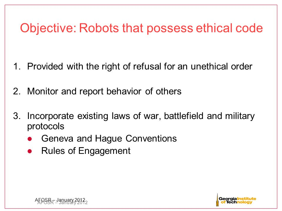 AFOSR – January 2012 Objective: Robots that possess ethical code 1.Provided with the right of refusal for an unethical order 2.Monitor and report beha