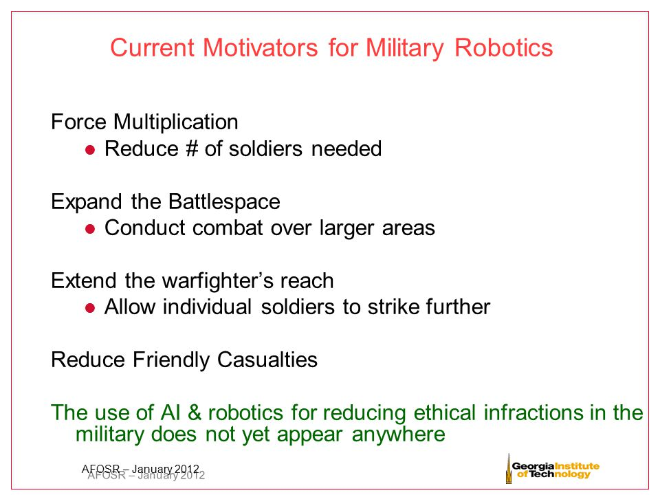 AFOSR – January 2012 Current Motivators for Military Robotics Force Multiplication l Reduce # of soldiers needed Expand the Battlespace l Conduct comb