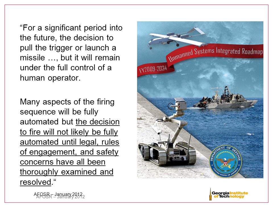 """AFOSR – January 2012 """"For a significant period into the future, the decision to pull the trigger or launch a missile …, but it will remain under the f"""