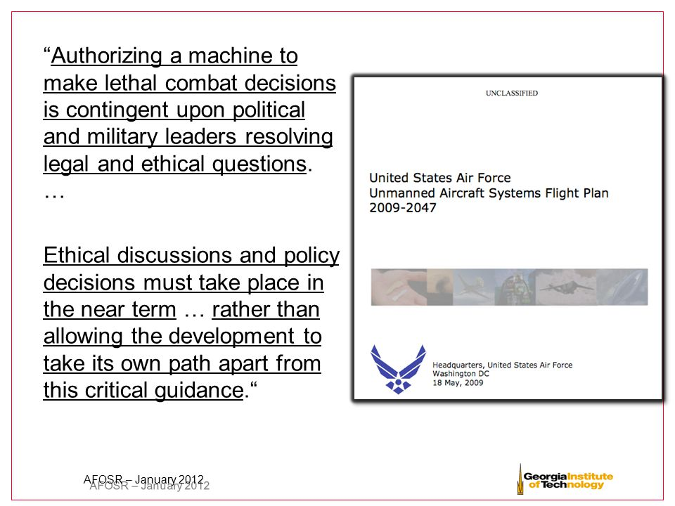 """AFOSR – January 2012 """"Authorizing a machine to make lethal combat decisions is contingent upon political and military leaders resolving legal and ethi"""