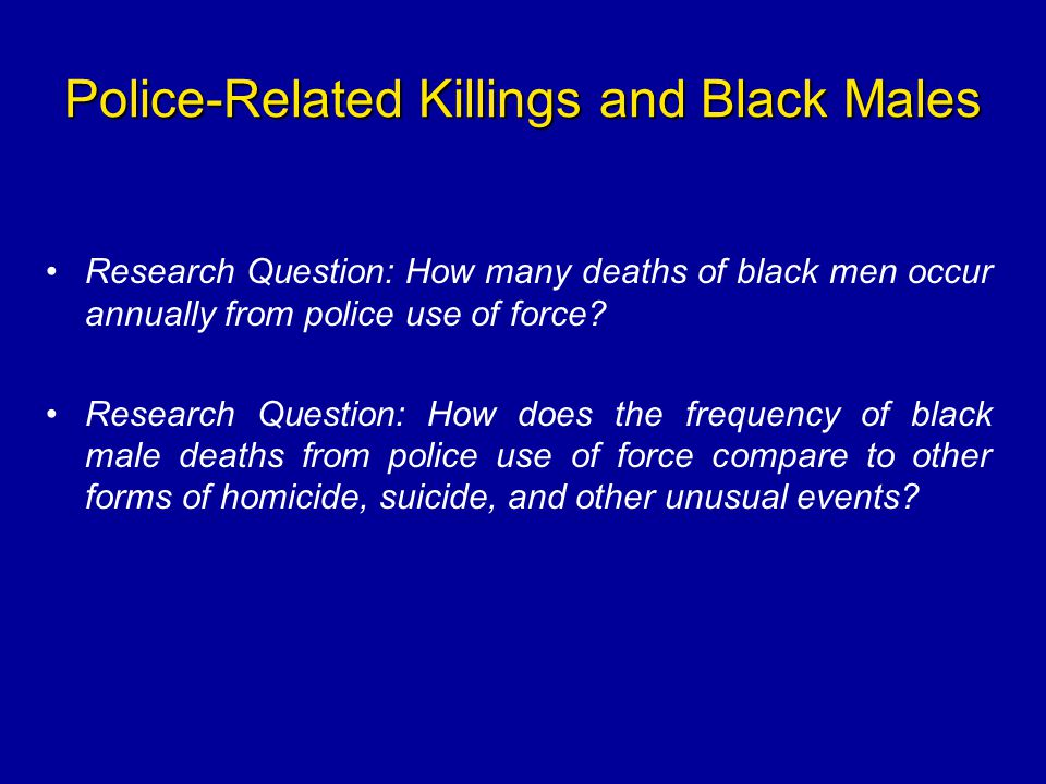 Police-Related Killings and Black Males Research Question: How many deaths of black men occur annually from police use of force? Research Question: Ho