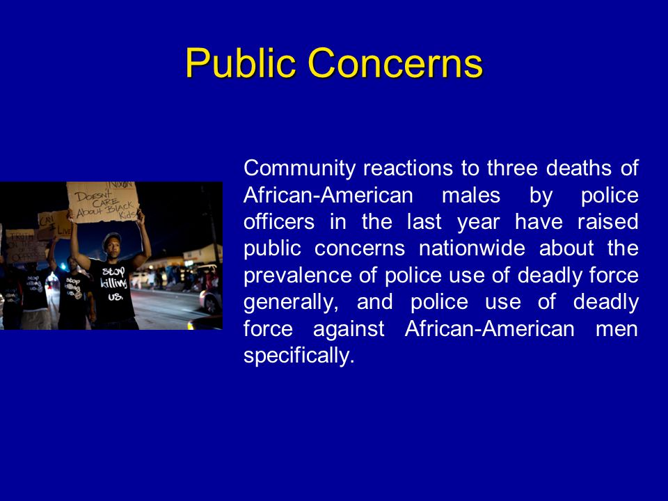 Public Concerns Community reactions to three deaths of African-American males by police officers in the last year have raised public concerns nationwi