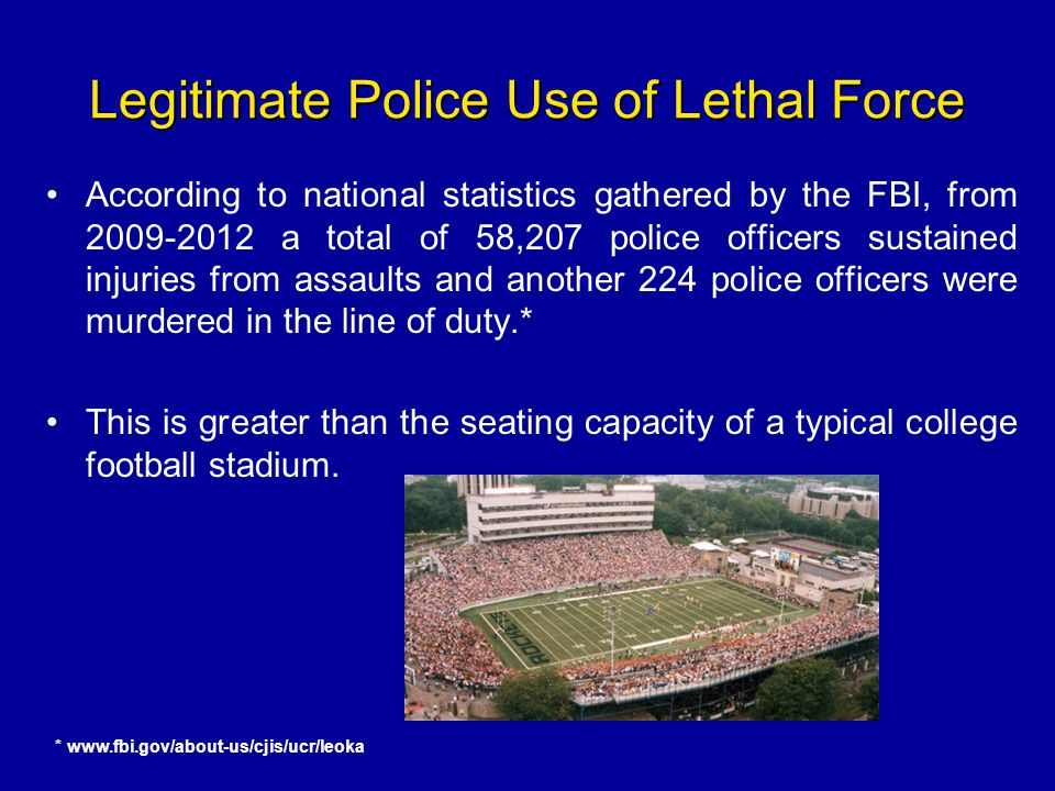 Legitimate Police Use of Lethal Force According to national statistics gathered by the FBI, from 2009-2012 a total of 58,207 police officers sustained