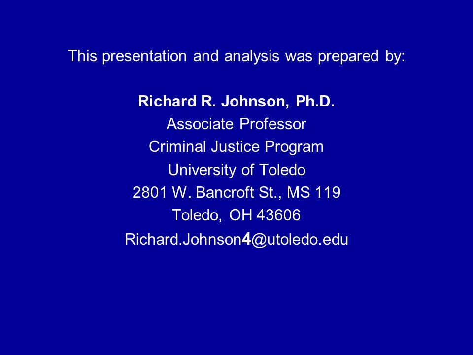 This presentation and analysis was prepared by: Richard R. Johnson, Ph.D. Associate Professor Criminal Justice Program University of Toledo 2801 W. Ba