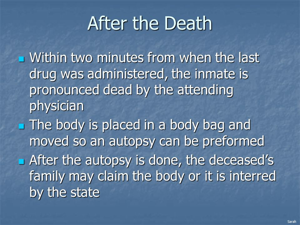 After the Death Within two minutes from when the last drug was administered, the inmate is pronounced dead by the attending physician Within two minutes from when the last drug was administered, the inmate is pronounced dead by the attending physician The body is placed in a body bag and moved so an autopsy can be preformed The body is placed in a body bag and moved so an autopsy can be preformed After the autopsy is done, the deceased's family may claim the body or it is interred by the state After the autopsy is done, the deceased's family may claim the body or it is interred by the state Sarah