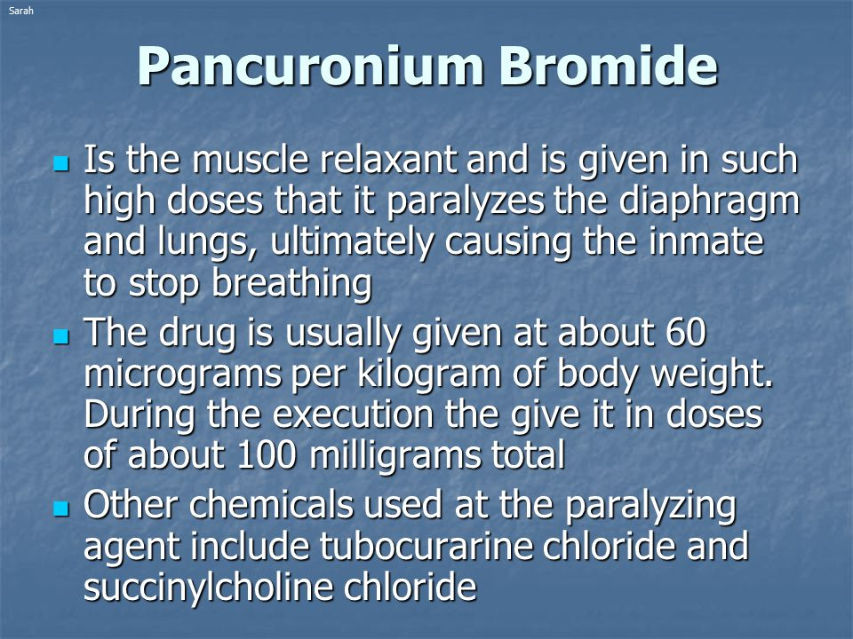 Pancuronium Bromide Is the muscle relaxant and is given in such high doses that it paralyzes the diaphragm and lungs, ultimately causing the inmate to