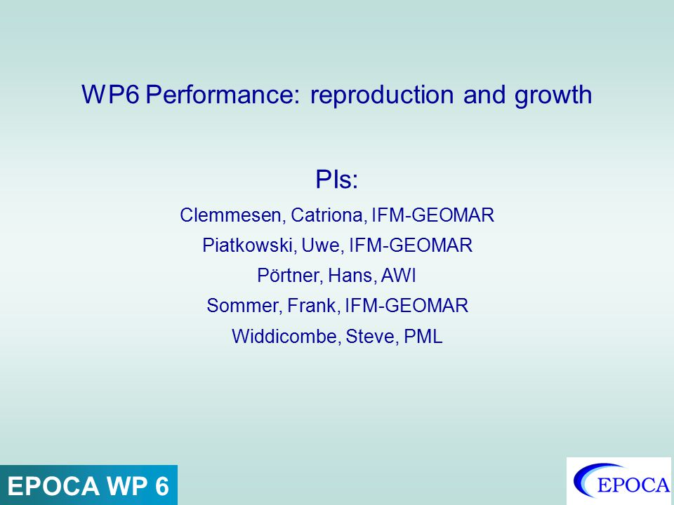 WP6 Performance: reproduction and growth PIs: Clemmesen, Catriona, IFM-GEOMAR Piatkowski, Uwe, IFM-GEOMAR Pörtner, Hans, AWI Sommer, Frank, IFM-GEOMAR
