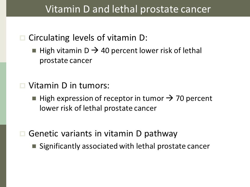 Vitamin D and lethal prostate cancer  Circulating levels of vitamin D: High vitamin D  40 percent lower risk of lethal prostate cancer  Vitamin D in tumors: High expression of receptor in tumor  70 percent lower risk of lethal prostate cancer  Genetic variants in vitamin D pathway Significantly associated with lethal prostate cancer